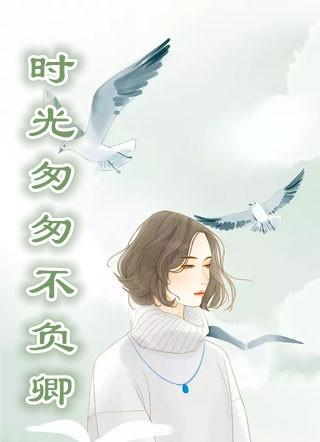 田素雅章亭轩小说 (婚恋)时光匆匆不负卿全本在线阅读